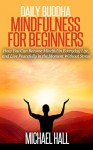 Daily Buddha: Mindfulness for Beginners: How You Can Become Mindful in Everyday Life, and Live Peacefully in the Moment Without Stress (for Beginners, Meditation, Exercises) - Michael Hall