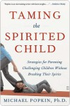 Taming the Spirited Child: Strategies for Parenting Challenging Children Without Breaking Their Spirits - Michael Popkin