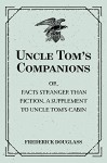 Uncle Tom's Companions: Or, Facts Stranger than Fiction. A Supplement to Uncle Tom's Cabin: Being Startling Incidents in the Lives of Celebrated Fugitive Slaves - Frederick Douglass