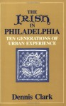 The Irish In Philadelphia: Ten Generations of Urban Experience - Dennis Clark