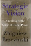Strategic Vision: America and the Crisis of Global Power by Zbigniew Brzezinski (Jan 24 2012) - aa