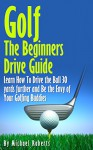 Golf: The Beginners Drive Guide: Learn How To Drive The Ball 30 Yards Further and Be the Envy of Your Golf Buddies, What the best clubs to use, and What Balls will give you an edge over your Friends - Michael Roberts