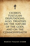 Cicero's Tusculan Disputations: Also, Treatises On The Nature Of The Gods, And On The Commonwealth - Marcus Tullius Cicero