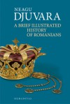 A Brief Illustrated History of Romanians - Neagu Djuvara, Cristian Anton