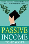 Passive Income: Achieve Financial Freedom By Building A Successful Amazon Business - Tony Scott, Passive Income, Internet Marketing, Online Business, Financial Freedom, Wealth Creation, Amazon, Affiliate Marketing