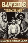 RAWHIDE A HISTORY OF TELEVISION'S LONGEST CATTLE DRIVE - David R. Greenland, Charles Gray