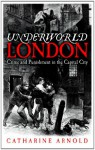 Underworld London: Crime and Punishment in the Capital City - Catharine Arnold