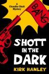 Shott in the Dark (A Chandler Shott Mystery) (Chandler Shott Mysteries) - Kirk Hanley