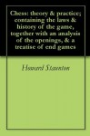 Chess: theory & practice; containing the laws & history of the game, together with an analysis of the openings, & a treatise of end games - Howard Staunton, Robert B. Wormald