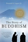 The Story of Buddhism: A Concise Guide to Its History & Teachings - Donald S. Lopez Jr.