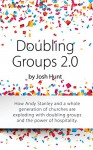 Doubling Groups 2.0: How Andy Stanley and a whole generation of churches are exploding with doubling groups and the power of hospitality. - Josh Hunt