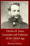 Charles H. Jones, Journalist and Politician of the Gilded Age - Thomas Graham