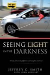 Seeing Light in the Darkness - Jeffrey C. Smith, John Arehart