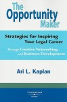 The Opportunity Maker: Strategies for Inspiring Your Legal Career: Through Creative Networking and Business Development - Ari Kaplan