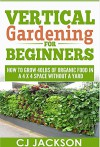 Vertical Gardening for Beginners: How To Grow 40 Pounds of Organic Food in a 4x4 Space Without a Yard (vertical gardening, urban gardening, urban homestead, ... survival guides, survivalist series) - CJ Jackson