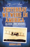 Yesterday We Were in America: Alcock and Brown - First to Fly the Atlantic Non-Stop - Brendan Lynch