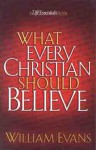 What Every Christian Should Believe - William Evans