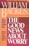 The Good News about Worry: Applying Biblical Truth to Problems of Anxiety and Fear - William Backus