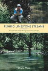 Fishing Limestone Streams: A Complete Guide to Fishing These Unique Waters - Charles R. Meck
