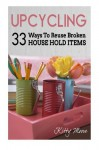 Upcycling: 33 Ways To Reuse Broken House Hold Items - Kitty Moore