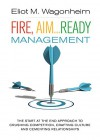 Fire, Aim...Ready: Management: The Start at the End Approach to Crushing Competition, Crafting Culture, and Cementing Relationships - Eliot Wagonheim, Jennifer Walsh, Susan Bishop