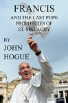 Francis and the Last Pope Prophecies of St. Malachy - John Hogue