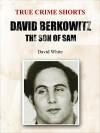 David Berkowitz: The Son of Sam (True Crime Shorts Book 15) - David White