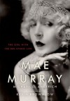 Mae Murray: The Girl with the Bee-Stung Lips - Kevin Brownlow, Michael G. Ankerich