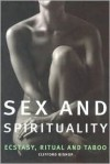 Sex And Spirituality: Ecstasy, Ritual And Taboo - Clifford Bishop