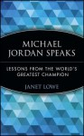 Michael Jordan Speaks: Lessons from the World's Greatest Champion - Janet Lowe, Michael Jordan