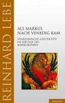 Als Markus nach Venedig kam: Venezianische Geschichte im Zeichen des Markuslöwen - Reinhard Lebe