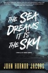 The Sea Dreams It Is the Sky: A Novella of Cosmic Horror - John Hornor Jacobs