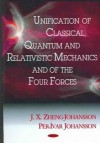 Unification of Classical, Quantum and Relativistic Mechanics and of the Four Forces - J. X. Zheng-Johansson