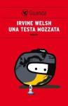 Una testa mozzata (Guanda Narrativa) - Irvine Welsh, Massimo Bocchiola