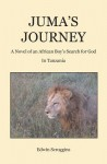 Juma's Journey: A Novel of an African Boy's Search for God in Tanzania - Edwin Scroggins