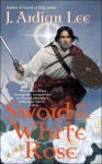 Sword of the White Rose - J. Ardian Lee