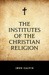 The Institutes of the Christian Religion - John Calvin