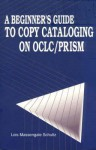 A Beginner's Guide to Copy Cataloging on Oclc/Prism - Lois Massengale Schultz