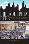 Philadelphia Beer: A Heady History of Brewing in the Cradle of Liberty (PA) (The History Press) - Rich Wagner