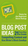 Blog Post Ideas: 21 Proven Ways to Create Compelling Content and Kiss Writer's Block Goodbye (Business Reimagined Series) - Danny Iny, Jim Hopkinson, Alexis Rodrigo
