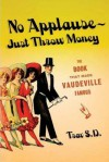 No Applause--Just Throw Money: The Book That Made Vaudeville Famous - Trav S.D.