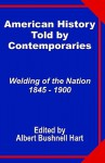 American History Told by Contemporaries: Welding of the Nation 1845 - 1900 - Albert Bushnell Hart