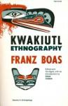 Kwakiutl Ethnography - Franz Boas