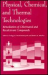 Physical, Chemical, and Thermal Technologies: Remediation of Chlorinated and Recalcitrant Compounds - Godage B. Wickramanayake, Robert E. Hinchee