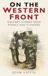 On The Western Front: Soldiers' Stories from France and Flanders - John Laffin