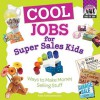 Cool Jobs for Super Sales Kids: Ways to Make Money Selling Stuff - Pam Scheunemann