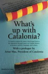 What's up with Catalonia?: The causes which impel them to the separation - Liz Castro, Carme Forcadell, Artur Mas, Josep Maria Ganyet, Enric Pujol Casademont, Josep M. Muñoz, J.C. Major, Edward Hugh, Salvador Cardus, Vicent Partal, Cristina Perales-Garcia, Alfred Bosch, Muriel Casals, Ignasi Aragay, Germà Bel, Àlex Hinojo, M. Carme Junyent, Laur