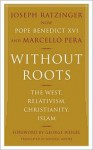 Without Roots: Europe, Relativism, Christianity, Islam - Pope Benedict XVI, Marcello Pera, George Weigel, Michael F. Moore