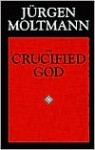 The Crucified God: The Cross of Christ as the Foundation and Criticism of Christian Theology - Jürgen Moltmann, John Bowden, R.A. Wilson