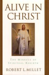 Alive in Christ: The Miracle of Spiritual Rebirth - Robert L. Millet